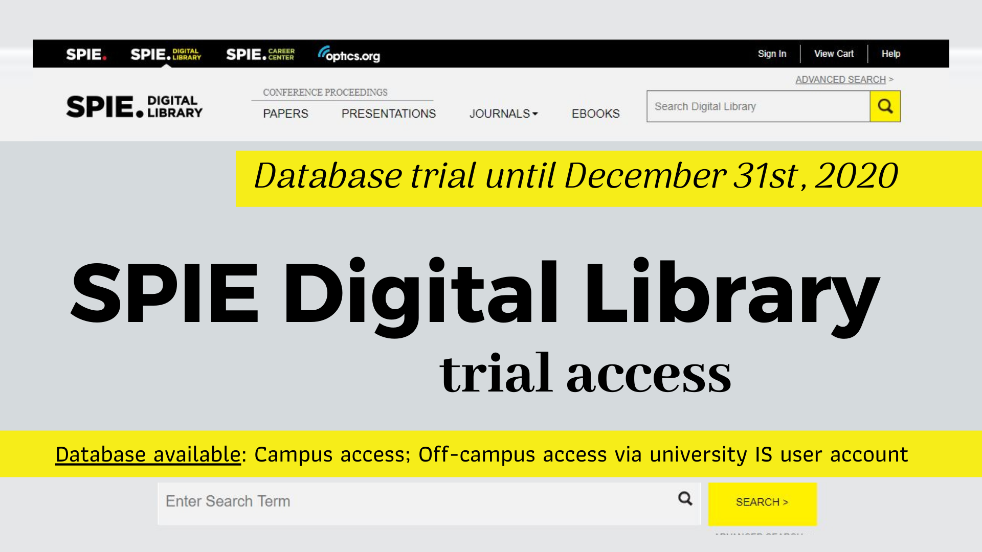 SPIE Digital Library trial access until December 31st, 2020  The SPIE Digital Library trial includes access to the world's largest collection of optics and photonics applied research:  473,000+ proceedings papers from SPIE conferences 29,000+ presentation recording videos of research presented at SPIE conferences 36,000+ journal papers from 11 SPIE journals 420+ eBooks Database available:  Off-campus access via university IS user account: https://ezproxy.llu.lv/login?url=https://www.spiedigitallibrary.org Campus access: https://spiedigitallibrary.org